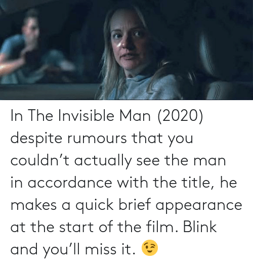 accordance: In The Invisible Man (2020) despite rumours that you couldn't actually see the man in accordance with the title, he makes a quick brief appearance at the start of the film. Blink and you'll miss it. 😉