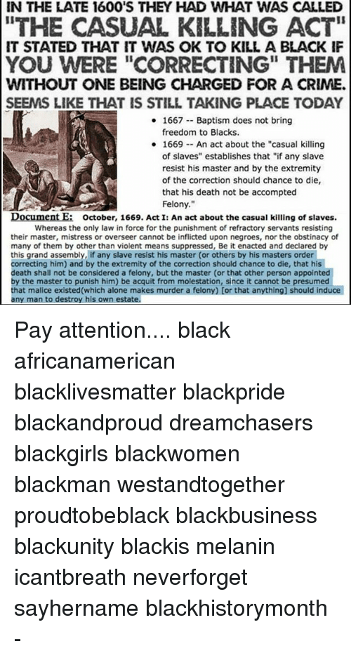 """Dreamchasers: IN THE LATE 160O'S THEY HAD WHAT WAS CALLED  THE CASUAL KILLING ACT""""  IT STATED THAT IT WAS OK TO KILL A BLACK IF  YOU WERE """"CORRECTING"""" THEM  WITHOUT ONE BEING CHARGED FOR A CRIME.  SEEMS LIKE THAT IS STILL TAKING PLACE TODAY  1667 Baptism does not bring  freedom to Blacks.  1669An act about the """"casual killing  of slaves"""" establishes that """"if any slave  resist his master and by the extremity  of the correction should chance to die,  that his death not be accompted  Felony.""""  Document E: october, 1669. A  Document E  october, 1669. Act I: An act about the casual killing of slaves.  Whereas the only law in force for the punishment of refractory servants resisting  their master, mistress or overseer cannot be inflicted upon negroes, nor the obstinacy of  many of them by other than violent means suppressed, Be it enacted and declared by  this grand assembly, if any slave resist his master (or others by his masters order  correcting him) and by the extremity of the correction should chance to die, that his  death shall not be considered a felony, but the master (or that other person appointed  by the master to punish him) be acquit from molestation, since it cannot be presumecd  that malice existed(which alone makes murder a felony) [or that anything] should induce  any man to destroy his own estate. Pay attention.... black africanamerican blacklivesmatter blackpride blackandproud dreamchasers blackgirls blackwomen blackman westandtogether proudtobeblack blackbusiness blackunity blackis melanin icantbreath neverforget sayhername blackhistorymonth -"""