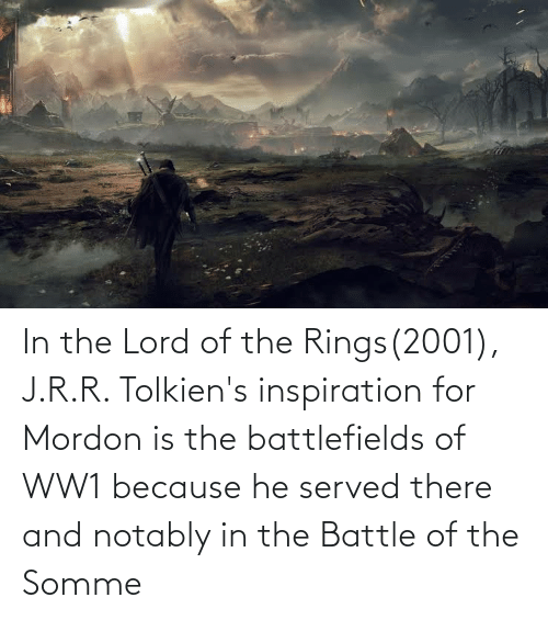 The Lord: In the Lord of the Rings(2001), J.R.R. Tolkien's inspiration for Mordon is the battlefields of WW1 because he served there and notably in the Battle of the Somme