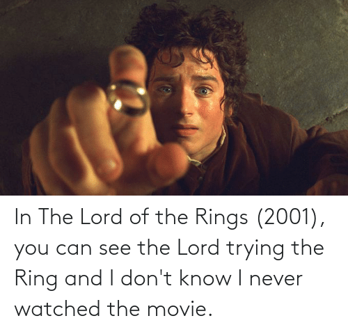 Watched: In The Lord of the Rings (2001), you can see the Lord trying the Ring and I don't know I never watched the movie.