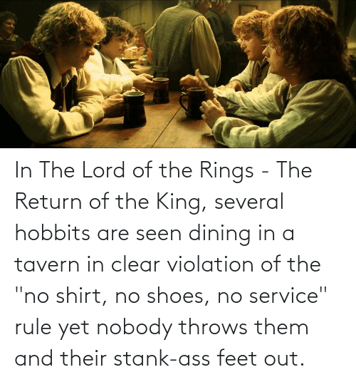 """The Lord: In The Lord of the Rings - The Return of the King, several hobbits are seen dining in a tavern in clear violation of the """"no shirt, no shoes, no service"""" rule yet nobody throws them and their stank-ass feet out."""