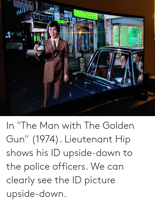 """Down To: In """"The Man with The Golden Gun"""" (1974). Lieutenant Hip shows his ID upside-down to the police officers. We can clearly see the ID picture upside-down."""