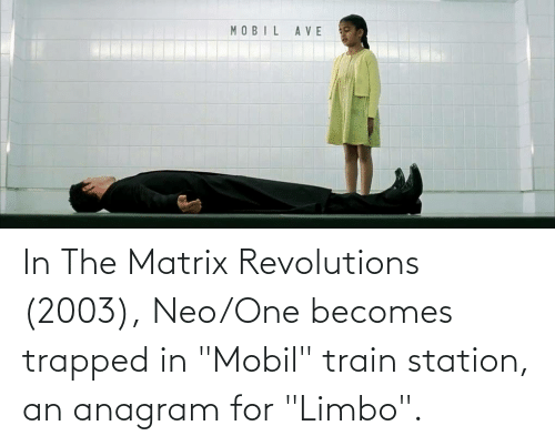 """Mobil: In The Matrix Revolutions (2003), Neo/One becomes trapped in """"Mobil"""" train station, an anagram for """"Limbo""""."""