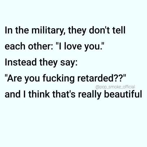 "Beautiful, Fucking, and Love: In the military, they don't tell  each other: ""I love you.""  Instead they say:  ""Are you fucking retarded??""  @pop_smoke_official  and I think that's really beautiful"