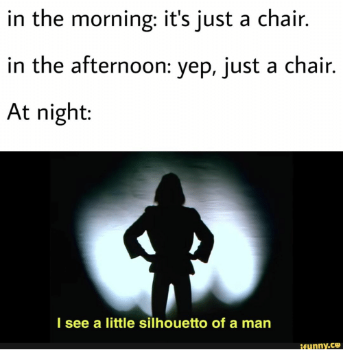 Chair, Man, and Ifunny: in the morning: it's just a chair.  in the afternoon: yep, just a chair.  At night:  I see a little silhouetto of a man  ifunny.co
