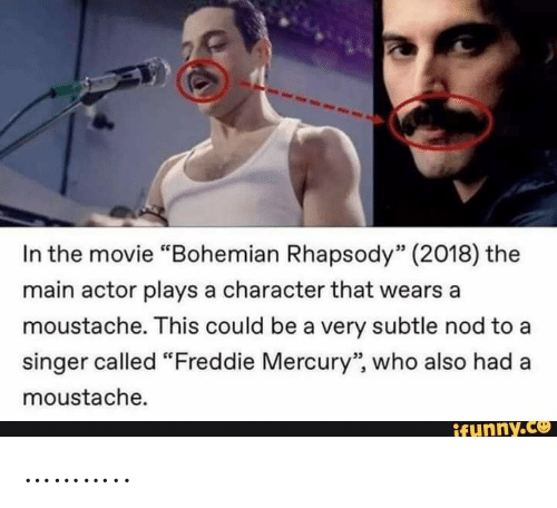"Mercury, Movie, and Rhapsody: In the movie ""Bohemian Rhapsody"" (2018) the  main actor plays a character that wears a  moustache. This could be a very subtle nod to a  singer called ""Freddie Mercury"", who also had  moustache.  ifunny.co ……….."