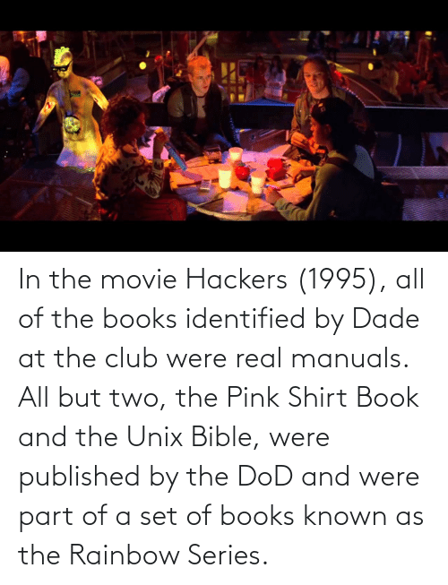dod: In the movie Hackers (1995), all of the books identified by Dade at the club were real manuals. All but two, the Pink Shirt Book and the Unix Bible, were published by the DoD and were part of a set of books known as the Rainbow Series.