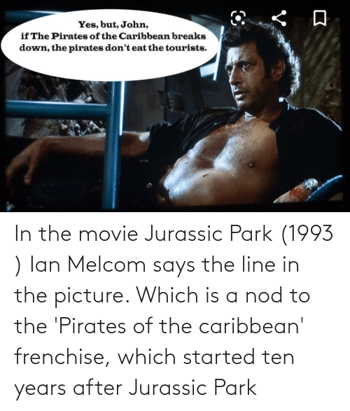 pirates of the caribbean: In the movie Jurassic Park (1993 ) Ian Melcom says the line in the picture. Which is a nod to the 'Pirates of the caribbean' frenchise, which started ten years after Jurassic Park