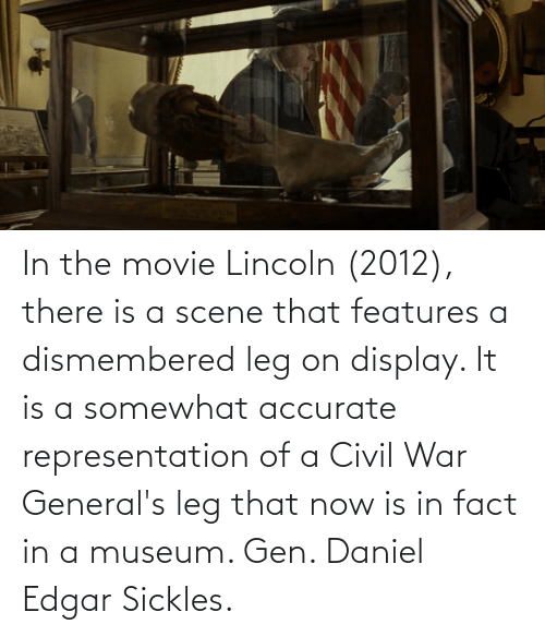 Lincoln: In the movie Lincoln (2012), there is a scene that features a dismembered leg on display. It is a somewhat accurate representation of a Civil War General's leg that now is in fact in a museum. Gen. Daniel Edgar Sickles.