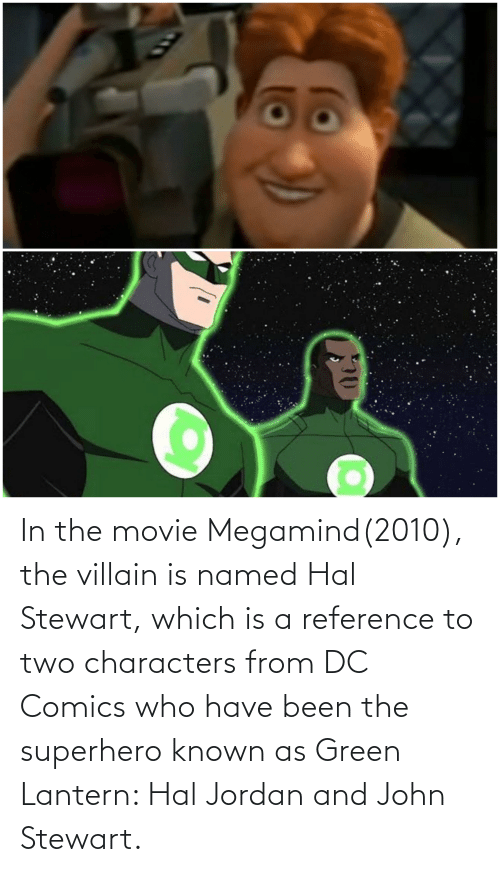 Villain: In the movie Megamind(2010), the villain is named Hal Stewart, which is a reference to two characters from DC Comics who have been the superhero known as Green Lantern: Hal Jordan and John Stewart.