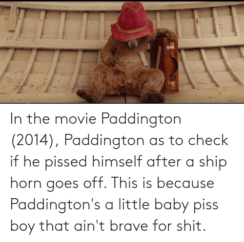 Horn: In the movie Paddington (2014), Paddington as to check if he pissed himself after a ship horn goes off. This is because Paddington's a little baby piss boy that ain't brave for shit.