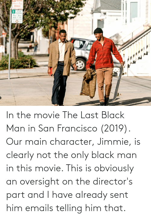 Emails: In the movie The Last Black Man in San Francisco (2019). Our main character, Jimmie, is clearly not the only black man in this movie. This is obviously an oversight on the director's part and I have already sent him emails telling him that.