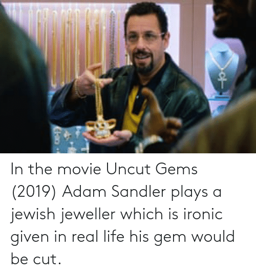 Adam Sandler: In the movie Uncut Gems (2019) Adam Sandler plays a jewish jeweller which is ironic given in real life his gem would be cut.