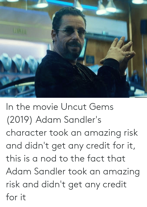 Adam Sandler: In the movie Uncut Gems (2019) Adam Sandler's character took an amazing risk and didn't get any credit for it, this is a nod to the fact that Adam Sandler took an amazing risk and didn't get any credit for it
