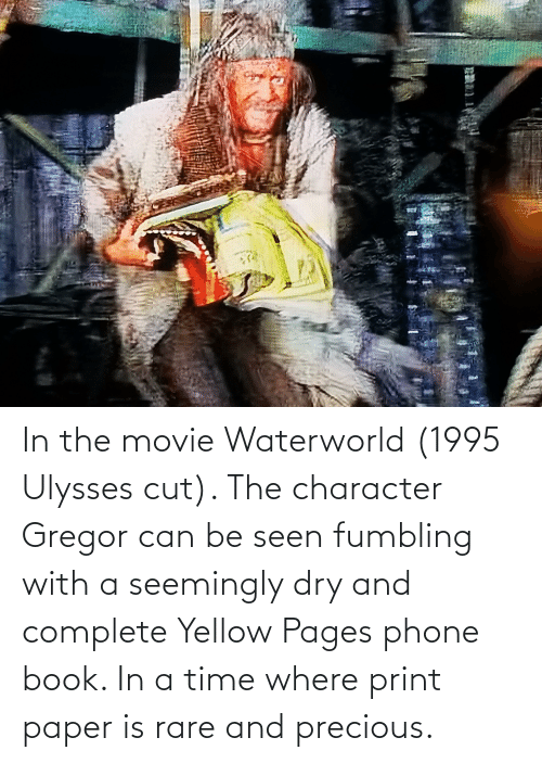 seemingly: In the movie Waterworld (1995 Ulysses cut). The character Gregor can be seen fumbling with a seemingly dry and complete Yellow Pages phone book. In a time where print paper is rare and precious.