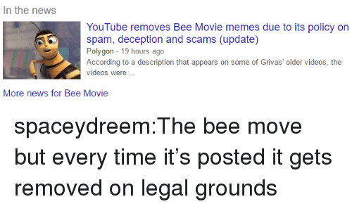 Movie Memes: In the news  YouTube removes Bee Movie memes due to its policy on  spam, deception and scams (update)  Polygon 19 hours ago  According to a description that appears on some of Grivas' older videos, the  videos were  More news for Bee Movie spaceydreem:The bee move but every time it's posted it gets removed on legal grounds