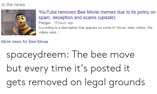 Movie Memes: In the news  YouTube removes Bee Movie memes due to its policy on  spam, deception and scams (update)  Polygon 19 hours ago  According to a description that appears on some of Grivas' older videos, the  videos were  More news for Bee Movie spaceydreem: The bee move but every time it's posted it gets removed on legal grounds