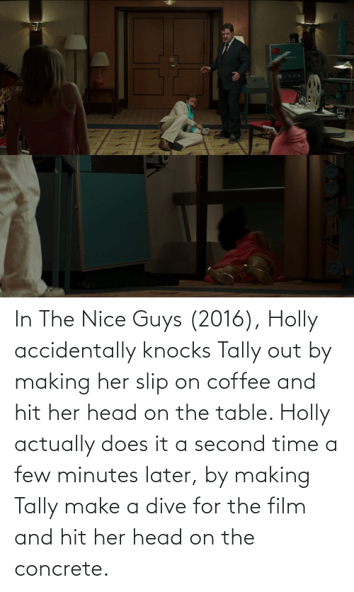 concrete: In The Nice Guys (2016), Holly accidentally knocks Tally out by making her slip on coffee and hit her head on the table. Holly actually does it a second time a few minutes later, by making Tally make a dive for the film and hit her head on the concrete.