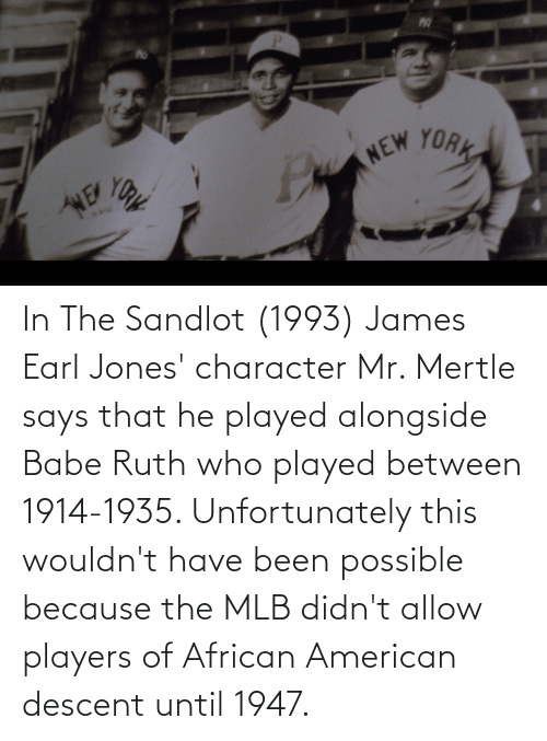 MLB: In The Sandlot (1993) James Earl Jones' character Mr. Mertle says that he played alongside Babe Ruth who played between 1914-1935. Unfortunately this wouldn't have been possible because the MLB didn't allow players of African American descent until 1947.
