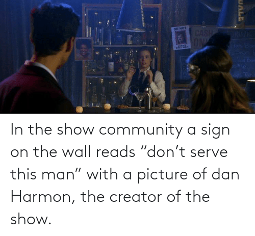 "dan: In the show community a sign on the wall reads ""don't serve this man"" with a picture of dan Harmon, the creator of the show."