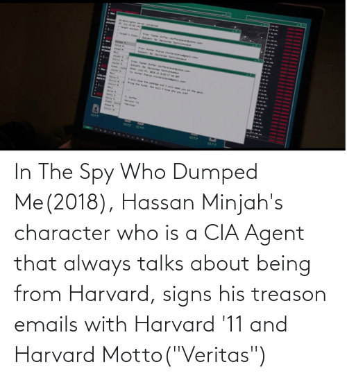 """Emails: In The Spy Who Dumped Me(2018), Hassan Minjah's character who is a CIA Agent that always talks about being from Harvard, signs his treason emails with Harvard '11 and Harvard Motto(""""Veritas"""")"""