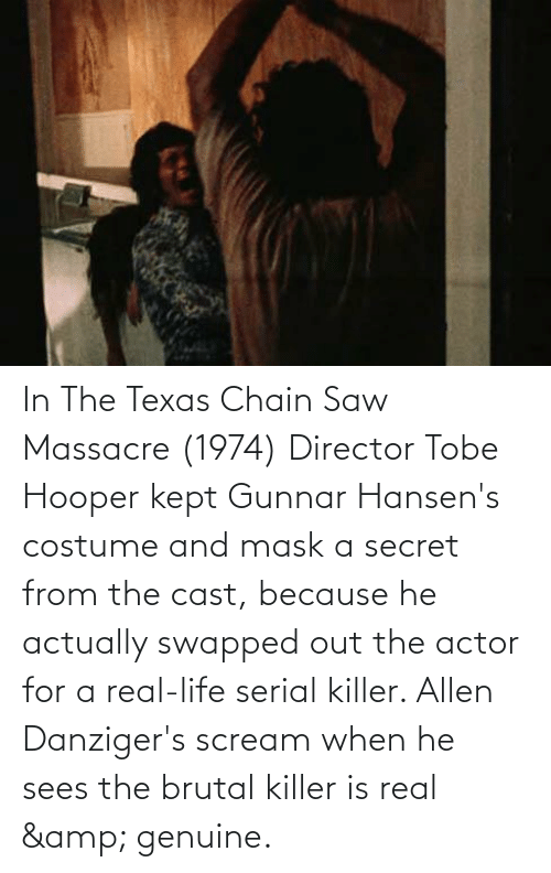 serial killer: In The Texas Chain Saw Massacre (1974) Director Tobe Hooper kept Gunnar Hansen's costume and mask a secret from the cast, because he actually swapped out the actor for a real-life serial killer. Allen Danziger's scream when he sees the brutal killer is real & genuine.