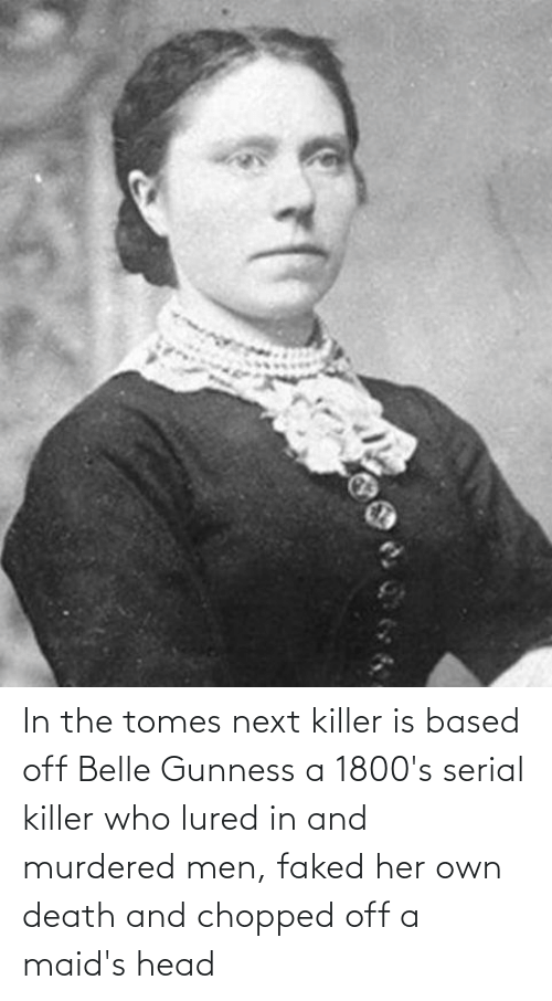 serial killer: In the tomes next killer is based off Belle Gunness a 1800's serial killer who lured in and murdered men, faked her own death and chopped off a maid's head