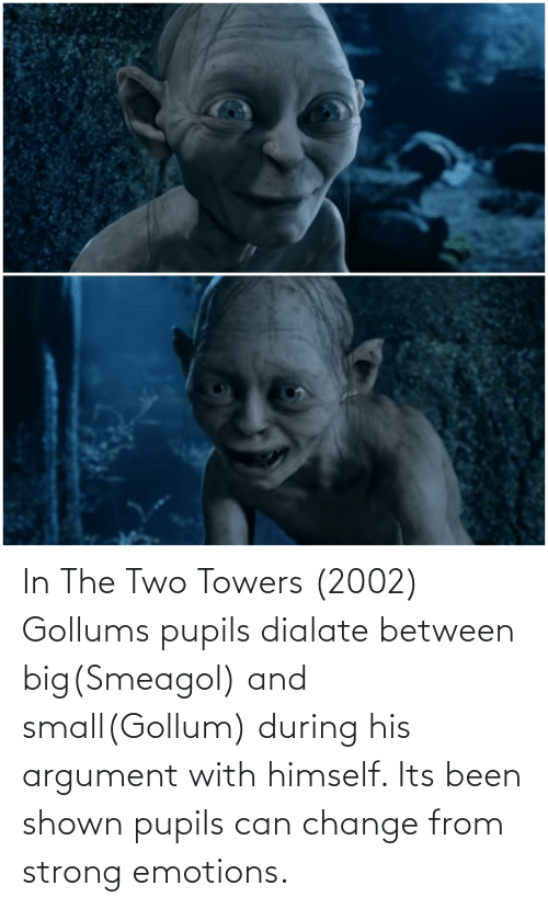 Shown: In The Two Towers (2002) Gollums pupils dialate between big(Smeagol) and small(Gollum) during his argument with himself. Its been shown pupils can change from strong emotions.