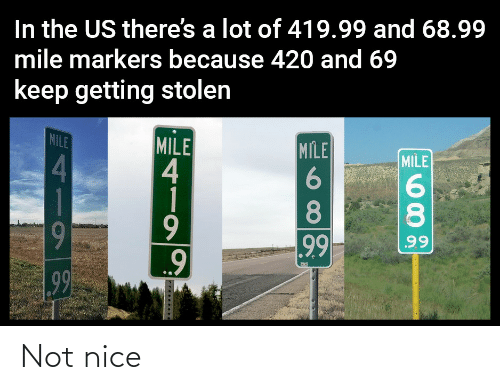 The Us: In the US there's a lot of 419.99 and 68.99  mile markers because 420 and 69  keep getting stolen  MILE  MILE  4  1  MILE  MILE  4.  8.  8.  9  99  99  99 Not nice