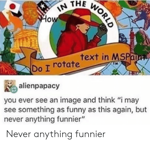 """Funny, Image, and Text: IN THE WORLD  How  text in MSPaa  Do I rotate  alienpapacy  you ever see an image and think """"i may  see something as funny as this again, but  never anything funnier"""" Never anything funnier"""