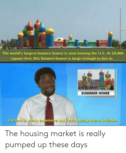 bounce: IN  The world's largest bounce house is now touring the U.S. At 10,000  square feet, this bounce house is large enough to live in.  SUMMER HOME  The rent is pretty expensive but thar's mostly due to inflation. The housing market is really pumped up these days