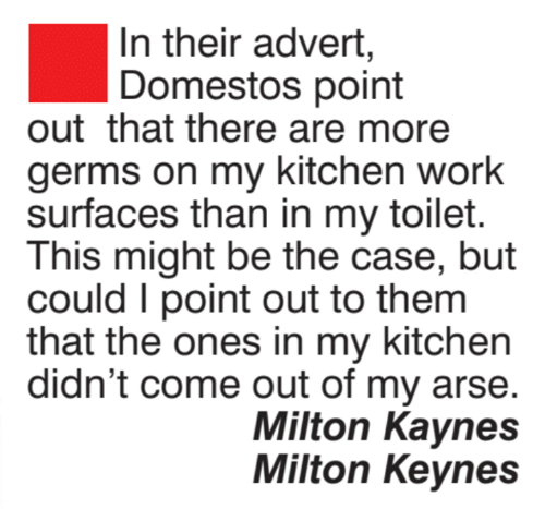 Memes, Work, and 🤖: In their advert,  Domestos point  outthat there are more  germs on my kitchen work  surfaces than in my toilet.  This might be the case, but  could I point out to them  that the ones in my kitchen  didn't come out of my arse  Milton Kaynes  Milton Keynes