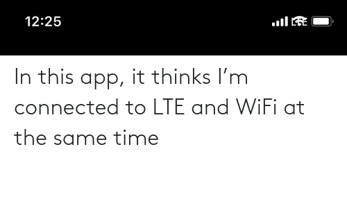 Connected: In this app, it thinks I'm connected to LTE and WiFi at the same time