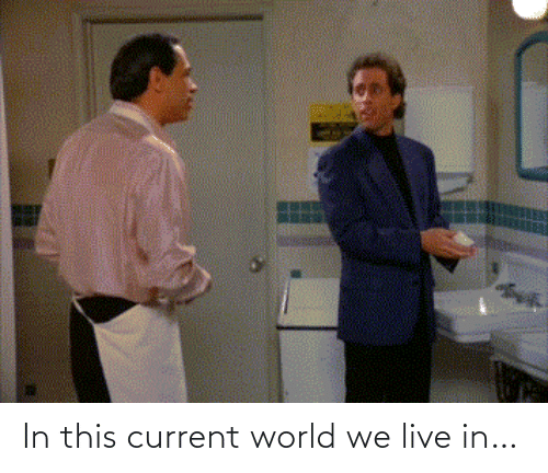 Current: In this current world we live in…