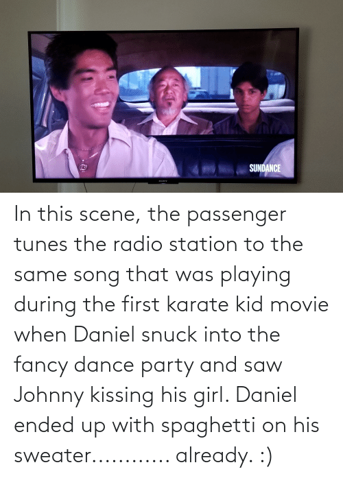 tunes: In this scene, the passenger tunes the radio station to the same song that was playing during the first karate kid movie when Daniel snuck into the fancy dance party and saw Johnny kissing his girl. Daniel ended up with spaghetti on his sweater............ already. :)