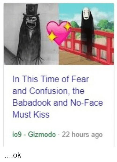 Gizmodo, Kiss, and Time: In This Time of Fear  and Confusion, the  Babadook and No-Face  Must Kiss  io9 - Gizmodo 22 hours ago ....ok