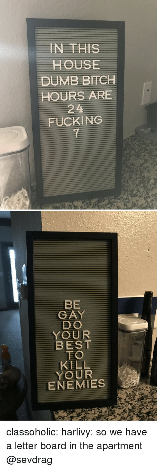A Letter: IN THISS  HOUSE  DUMB BITCH  HOURS ARE  221  FUCKING  1   BE  GAY  DO  YOUR  BEST  TO  KILL  YOUR  ENEMIES classoholic: harlivy: so we have a letter board in the apartment  @sevdrag