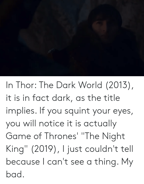 """Bad, Game of Thrones, and Game: In Thor: The Dark World (2013), it is in fact dark, as the title implies. If you squint your eyes, you will notice it is actually Game of Thrones' """"The Night King"""" (2019), I just couldn't tell because I can't see a thing. My bad."""