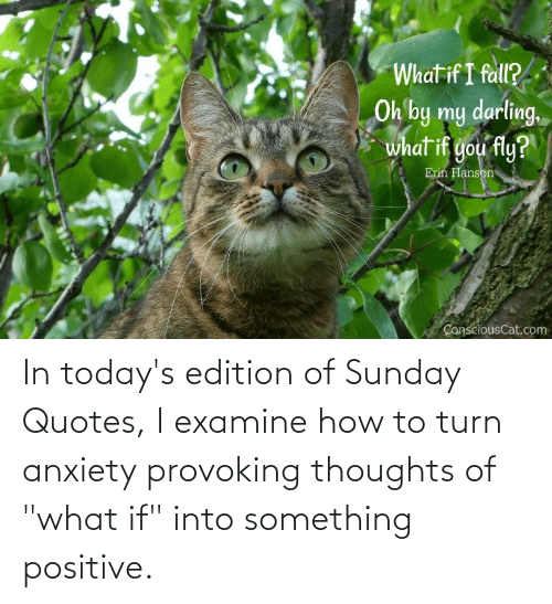 """Todays: In today's edition of Sunday Quotes, I examine how to turn anxiety provoking thoughts of """"what if"""" into something positive."""