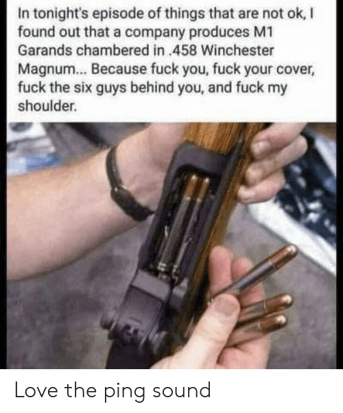 Fuck Your: In tonight's episode of things that are not ok, I  found out that a company produces M1  Garands chambered in 458 Winchester  Magnum... Because fuck you, fuck your cover,  fuck the six guys behind you, and fuck my  shoulder. Love the ping sound