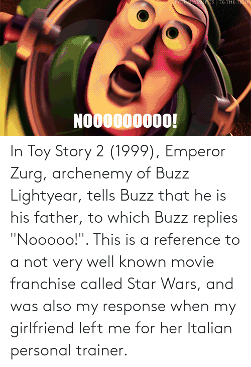 """buzz: In Toy Story 2 (1999), Emperor Zurg, archenemy of Buzz Lightyear, tells Buzz that he is his father, to which Buzz replies """"Nooooo!"""". This is a reference to a not very well known movie franchise called Star Wars, and was also my response when my girlfriend left me for her Italian personal trainer."""