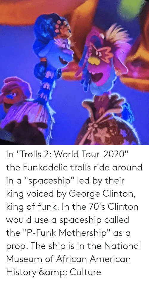 """clinton: In """"Trolls 2: World Tour-2020"""" the Funkadelic trolls ride around in a """"spaceship"""" led by their king voiced by George Clinton, king of funk. In the 70's Clinton would use a spaceship called the """"P-Funk Mothership"""" as a prop. The ship is in the National Museum of African American History & Culture"""
