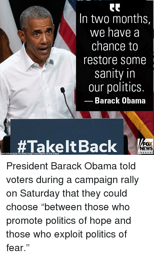 """Memes, Obama, and Politics: In two months,  We have a  chance to  restore some  sanity in  our politics.  Barack Obama  #Takelt Back ek  FOX  EWS  hann e l  ein Sullan Digttal Arst Meda/Dranga County Register vla Gatty Imaqes President Barack Obama told voters during a campaign rally on Saturday that they could choose """"between those who promote politics of hope and those who exploit politics of fear."""""""