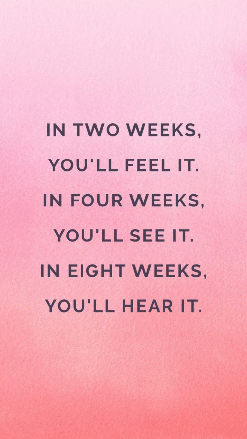 Two Weeks, Feel, and  See: IN TWO WEEKS  YOU'LL FEEL IT.  IN FOUR WEEKS,  YOU'LL SEE IT  IN EIGHT WEEKS,  YOU'LL HEAR IT.