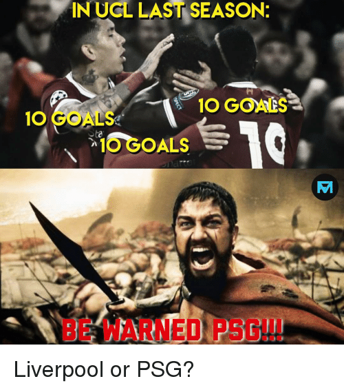 Goals, Memes, and Liverpool F.C.: IN UCL LAST SEASON  10 GOALS  O GOALS  O GOALS  BE WARNED PSG!! Liverpool or PSG?