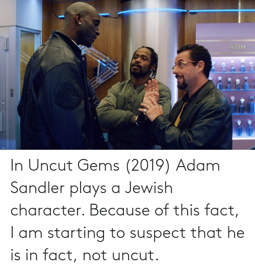 Adam Sandler: In Uncut Gems (2019) Adam Sandler plays a Jewish character. Because of this fact, I am starting to suspect that he is in fact, not uncut.
