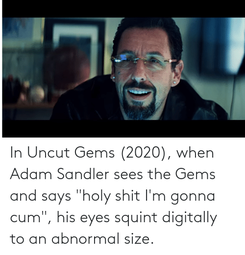 """Adam Sandler: In Uncut Gems (2020), when Adam Sandler sees the Gems and says """"holy shit I'm gonna cum"""", his eyes squint digitally to an abnormal size."""
