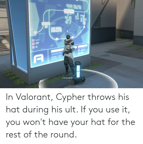 hat: In Valorant, Cypher throws his hat during his ult. If you use it, you won't have your hat for the rest of the round.