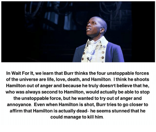 annoyance: In Wait For it, we learn that Burr thinks the four unstoppable forces  of the universe are life, love, death, and Hamilton. think he shoots  Hamilton out of anger and because he truly doesn't believe that he,  who was always second to Hamilton, would actually be able to stop  the unstoppable force, but he wanted to try out of anger and  annoyance. Even when Hamilton is shot, Burr tries to go closer to  affirm that Hamilton is actually dead- he seems stunned that he  could manage to kill him.