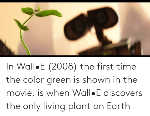 Shown: In Wall•E (2008) the first time the color green is shown in the movie, is when Wall•E discovers the only living plant on Earth